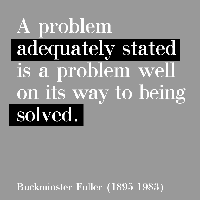 A Problem Adequately Stated- a Buckmister Fuller Quote